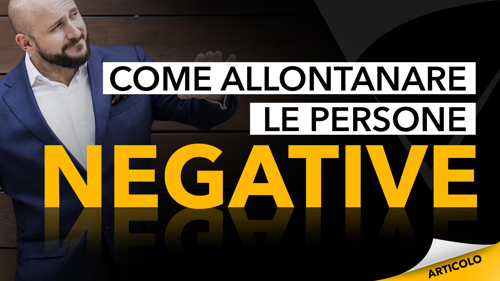 Come Allontanare Le Persone Negative 3 Consigli Per Farcela Davvero