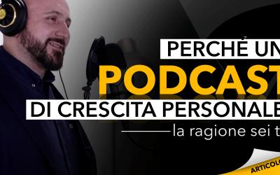 Perché un podcast di crescita personale? La ragione sei tu